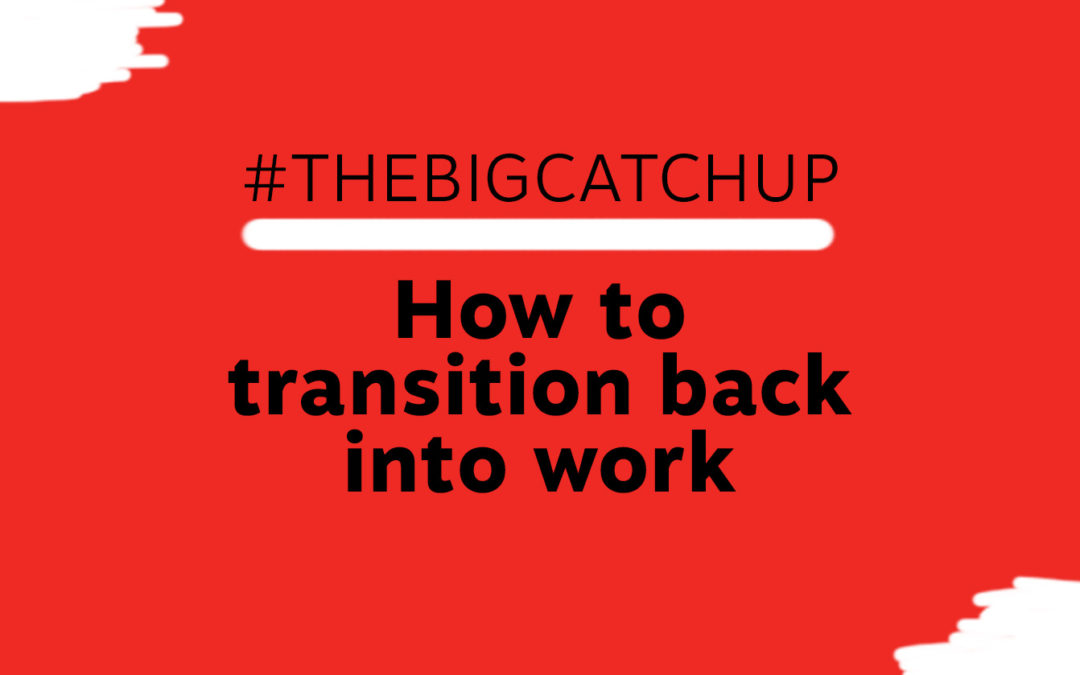 #TheBigCatchUp How to transition back into work